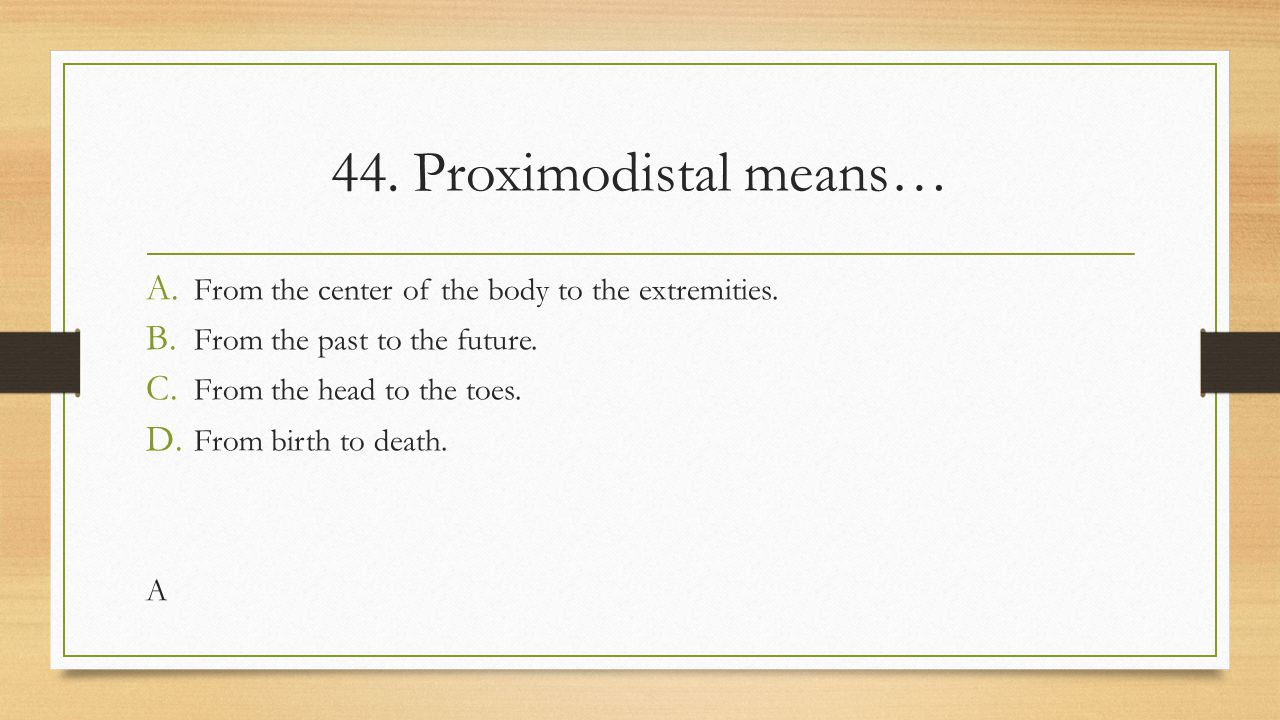44. Proximodistal means… From the center of the body to the extremities. From the past to the future.