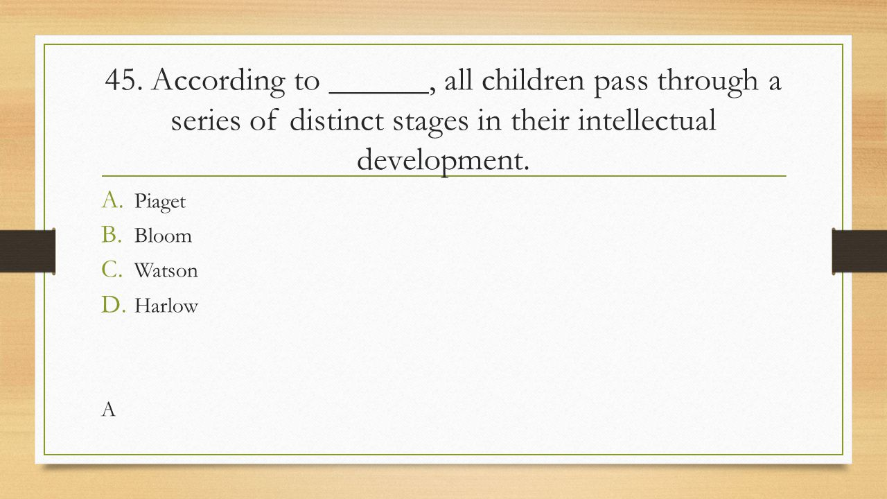 45. According to ______, all children pass through a series of distinct stages in their intellectual development.