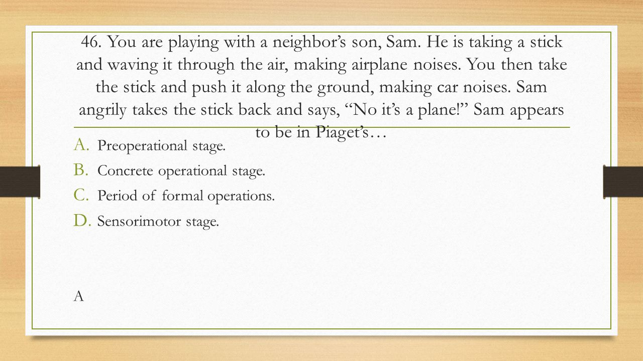 46. You are playing with a neighbor's son, Sam
