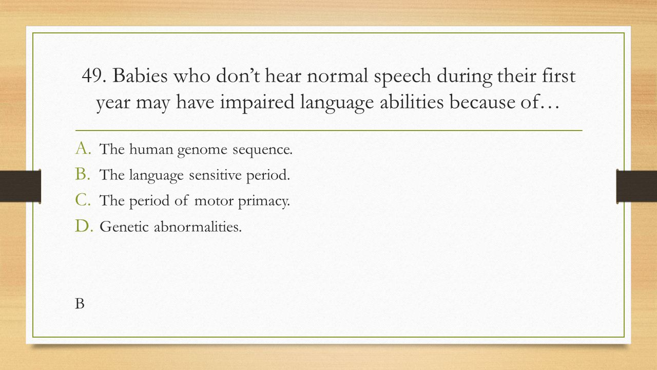 49. Babies who don't hear normal speech during their first year may have impaired language abilities because of…