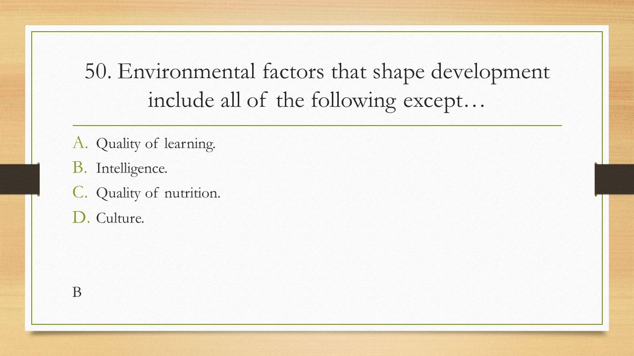 50. Environmental factors that shape development include all of the following except…