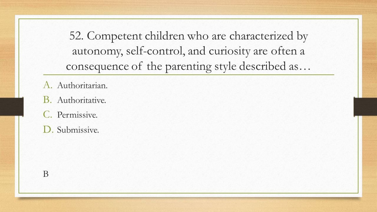 52. Competent children who are characterized by autonomy, self-control, and curiosity are often a consequence of the parenting style described as…