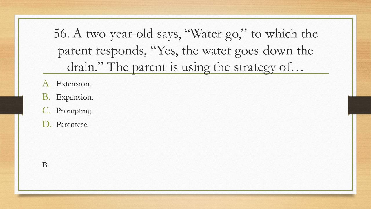 56. A two-year-old says, Water go, to which the parent responds, Yes, the water goes down the drain. The parent is using the strategy of…