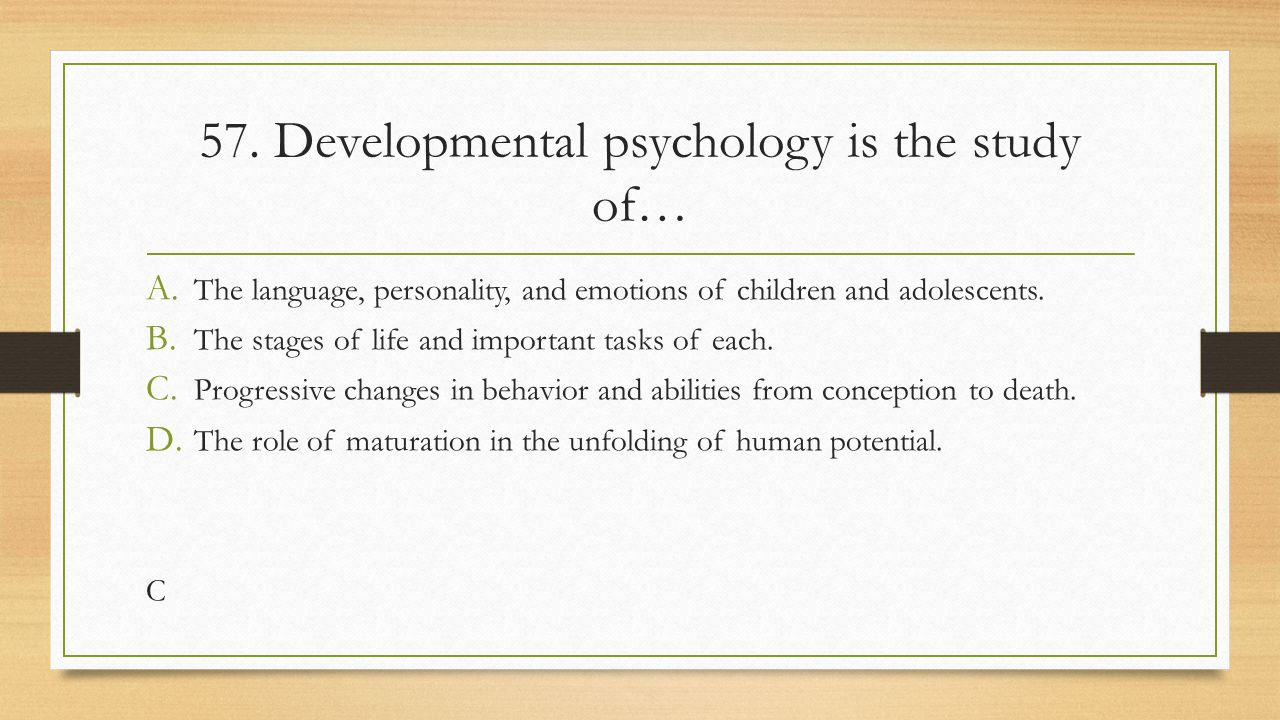 57. Developmental psychology is the study of…