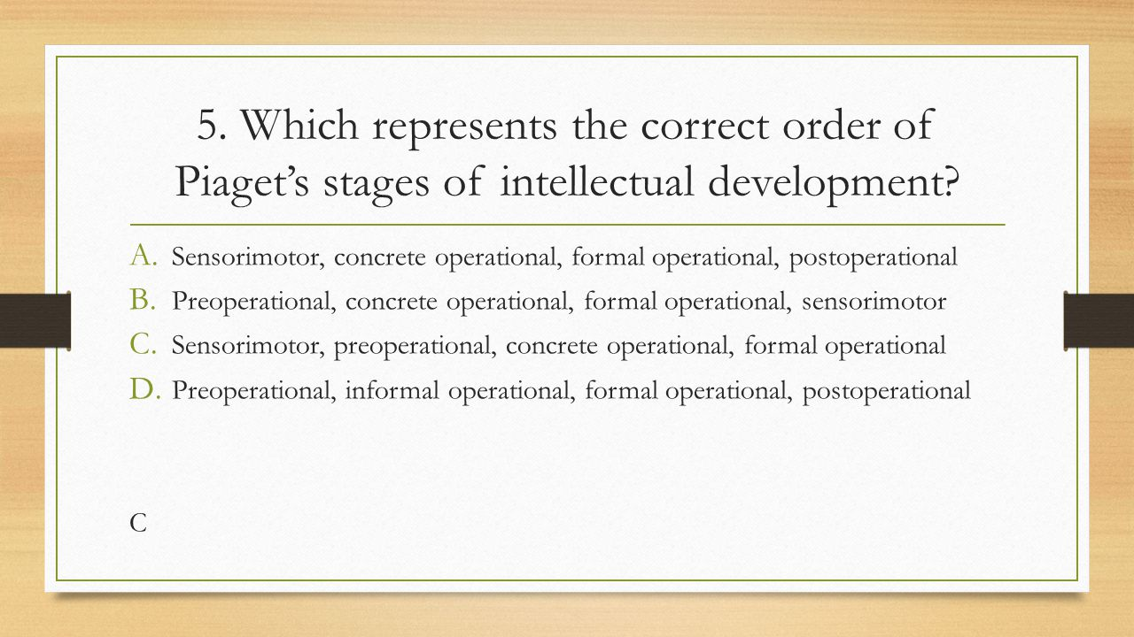 5. Which represents the correct order of Piaget's stages of intellectual development