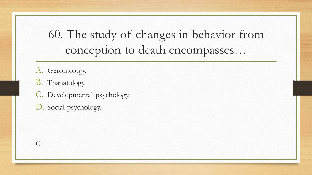 60. The study of changes in behavior from conception to death encompasses…