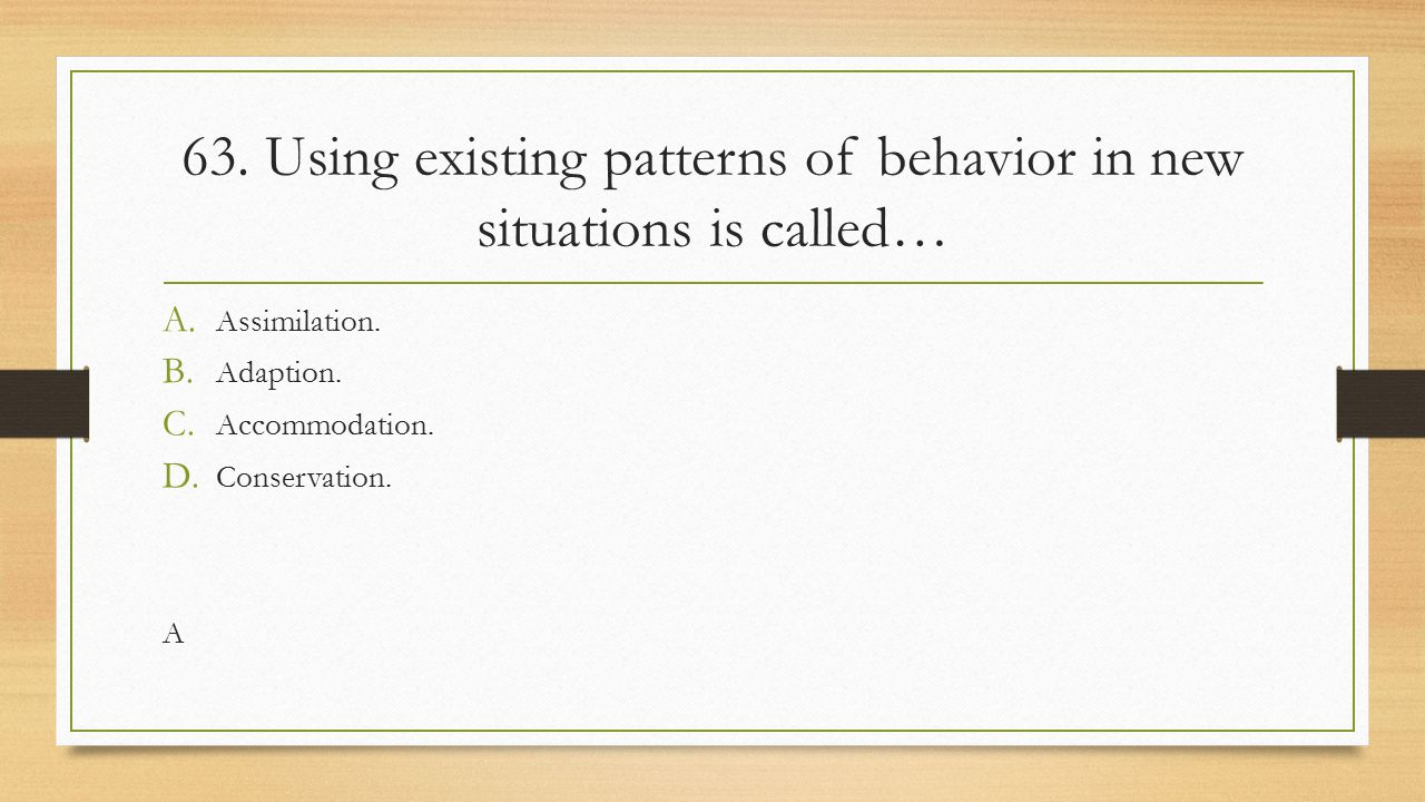 63. Using existing patterns of behavior in new situations is called…