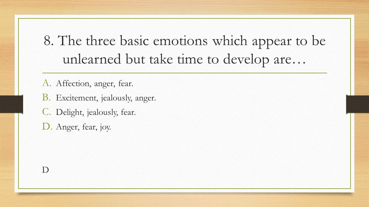 8. The three basic emotions which appear to be unlearned but take time to develop are…
