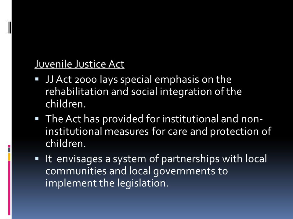 Juvenile Justice Act JJ Act 2000 lays special emphasis on the rehabilitation and social integration of the children.