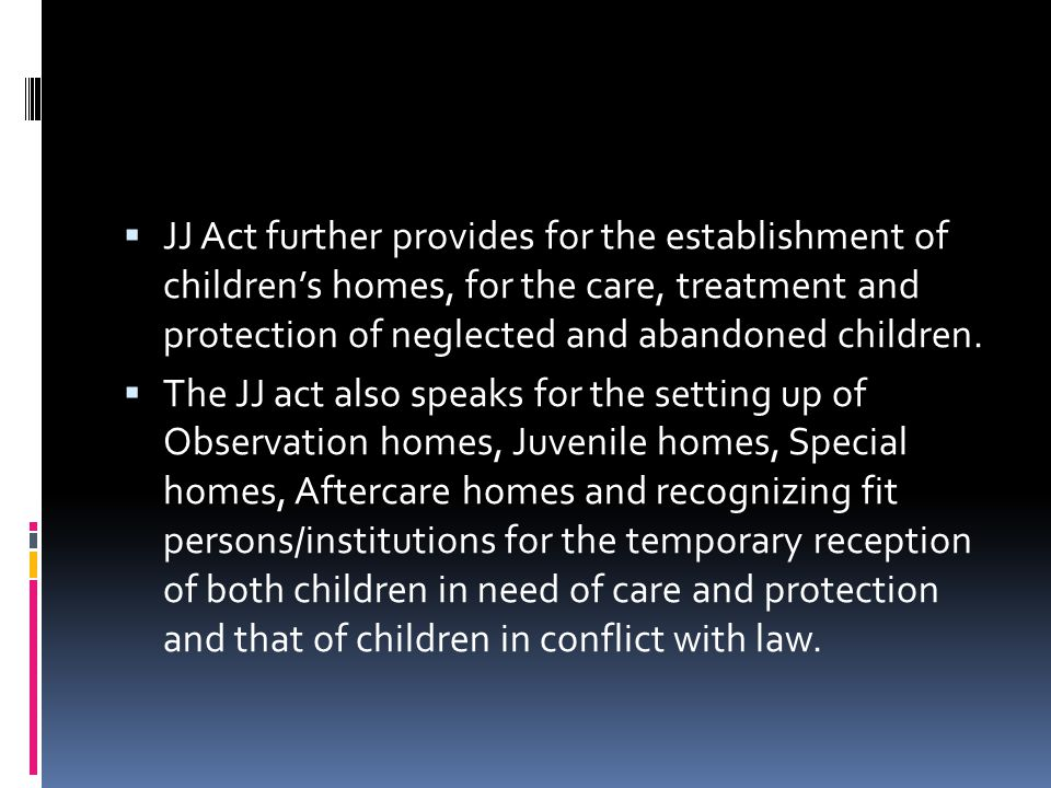 JJ Act further provides for the establishment of children's homes, for the care, treatment and protection of neglected and abandoned children.