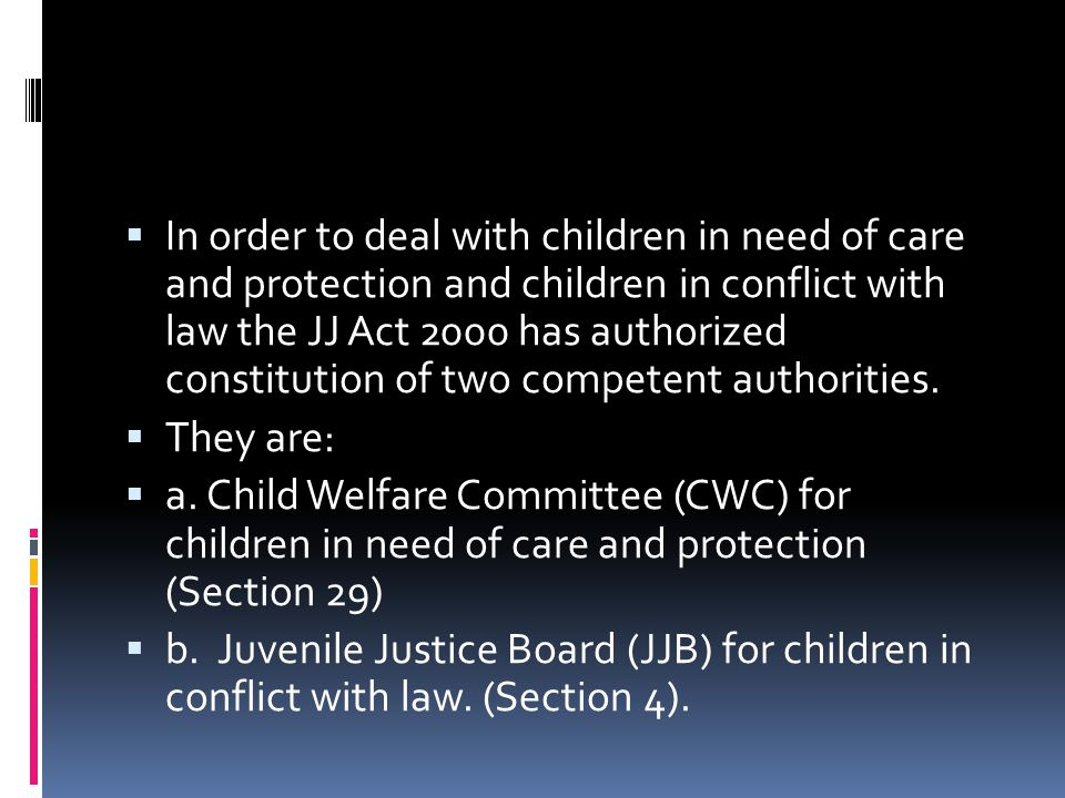 In order to deal with children in need of care and protection and children in conflict with law the JJ Act 2000 has authorized constitution of two competent authorities.