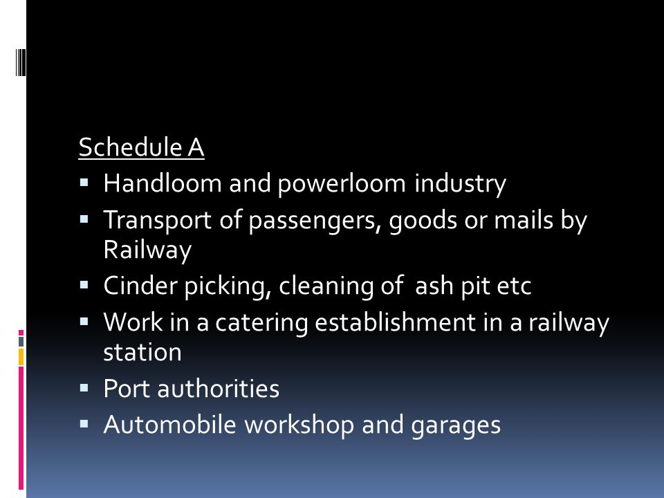 Schedule A Handloom and powerloom industry. Transport of passengers, goods or mails by Railway. Cinder picking, cleaning of ash pit etc.