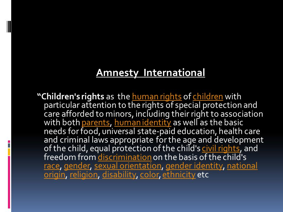 Amnesty International Children s rights as the human rights of children with particular attention to the rights of special protection and care afforded to minors, including their right to association with both parents, human identity as well as the basic needs for food, universal state-paid education, health care and criminal laws appropriate for the age and development of the child, equal protection of the child s civil rights, and freedom from discrimination on the basis of the child s race, gender, sexual orientation, gender identity, national origin, religion, disability, color, ethnicity etc