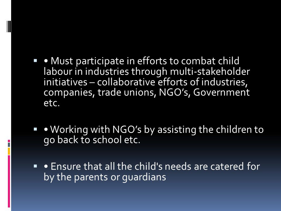 • Must participate in efforts to combat child labour in industries through multi-stakeholder initiatives – collaborative efforts of industries, companies, trade unions, NGO's, Government etc.