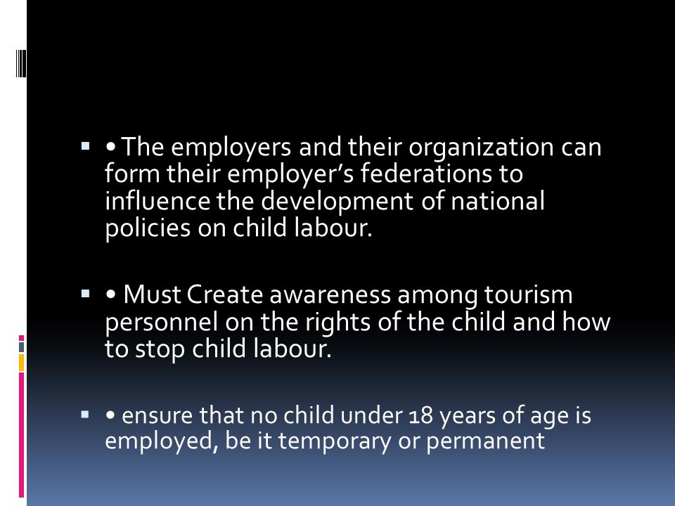 • The employers and their organization can form their employer's federations to influence the development of national policies on child labour.