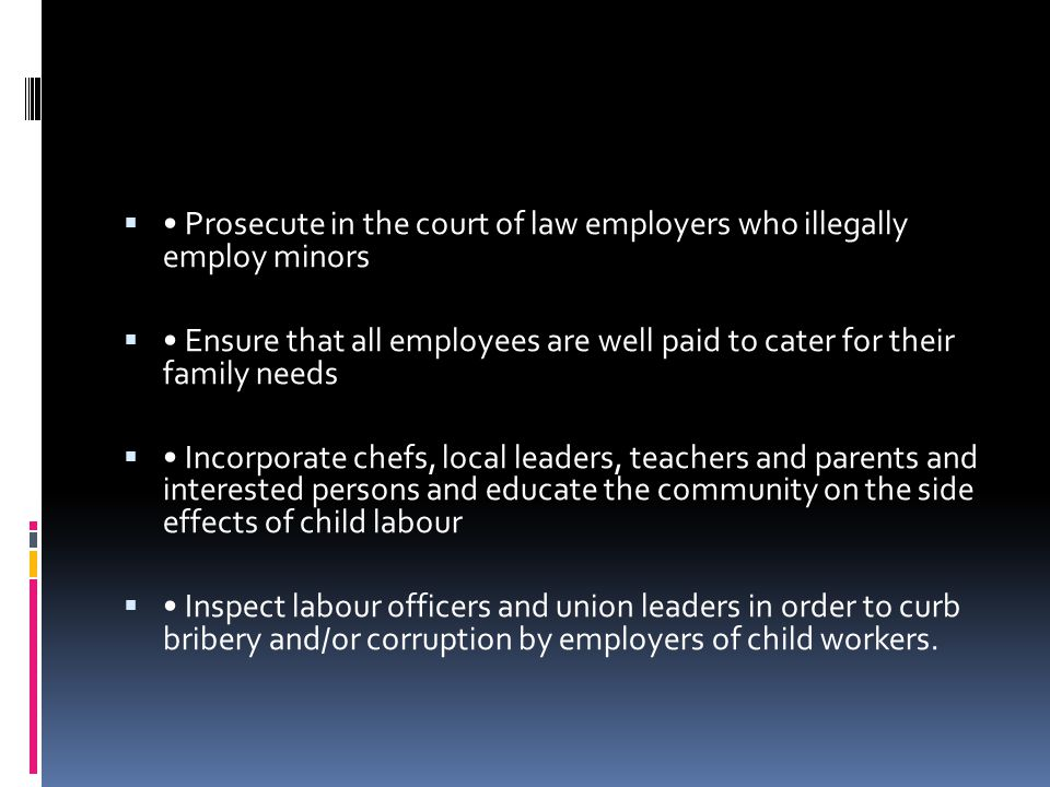 • Prosecute in the court of law employers who illegally employ minors