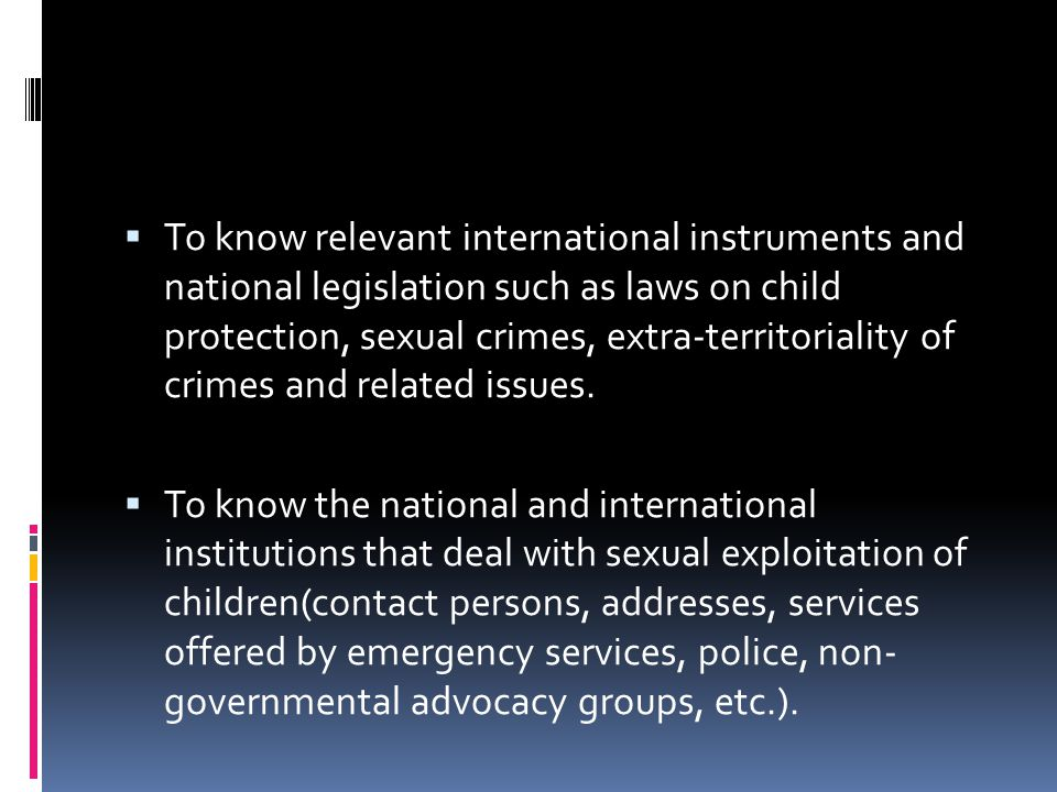To know relevant international instruments and national legislation such as laws on child protection, sexual crimes, extra-territoriality of crimes and related issues.