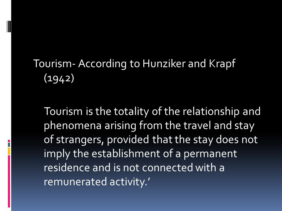 Tourism- According to Hunziker and Krapf (1942) Tourism is the totality of the relationship and phenomena arising from the travel and stay of strangers, provided that the stay does not imply the establishment of a permanent residence and is not connected with a remunerated activity.'