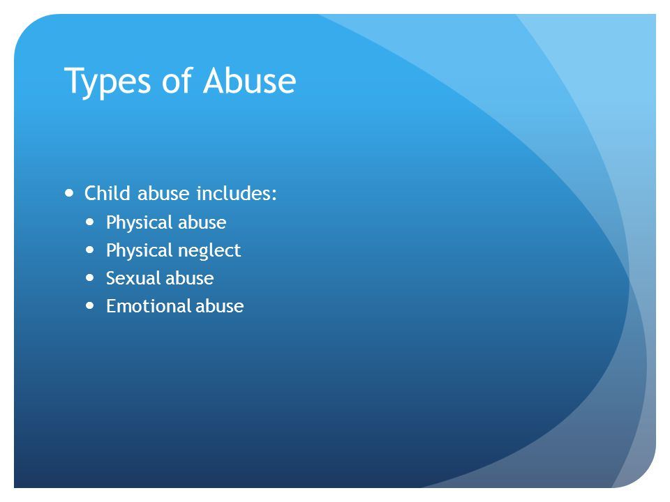 Types of Abuse Child abuse includes: Physical abuse Physical neglect
