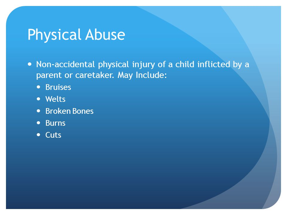 Physical Abuse Non-accidental physical injury of a child inflicted by a parent or caretaker. May Include: