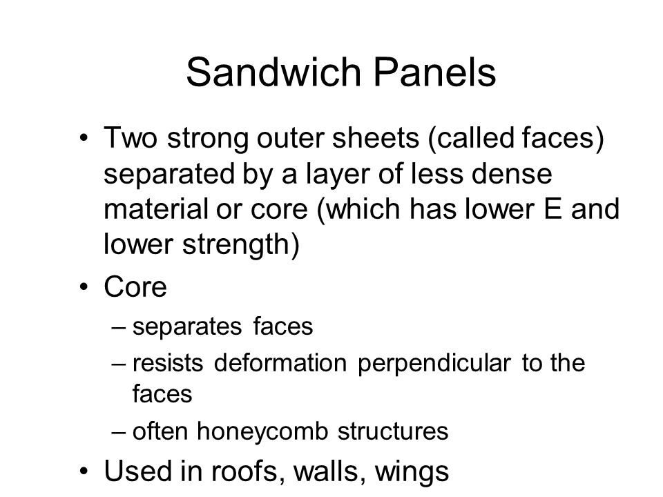 Sandwich Panels Two strong outer sheets (called faces) separated by a layer of less dense material or core (which has lower E and lower strength)