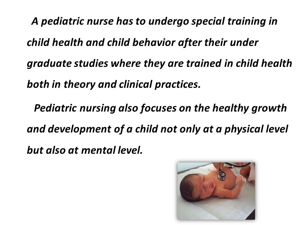 A pediatric nurse has to undergo special training in child health and child behavior after their under graduate studies where they are trained in child health both in theory and clinical practices.