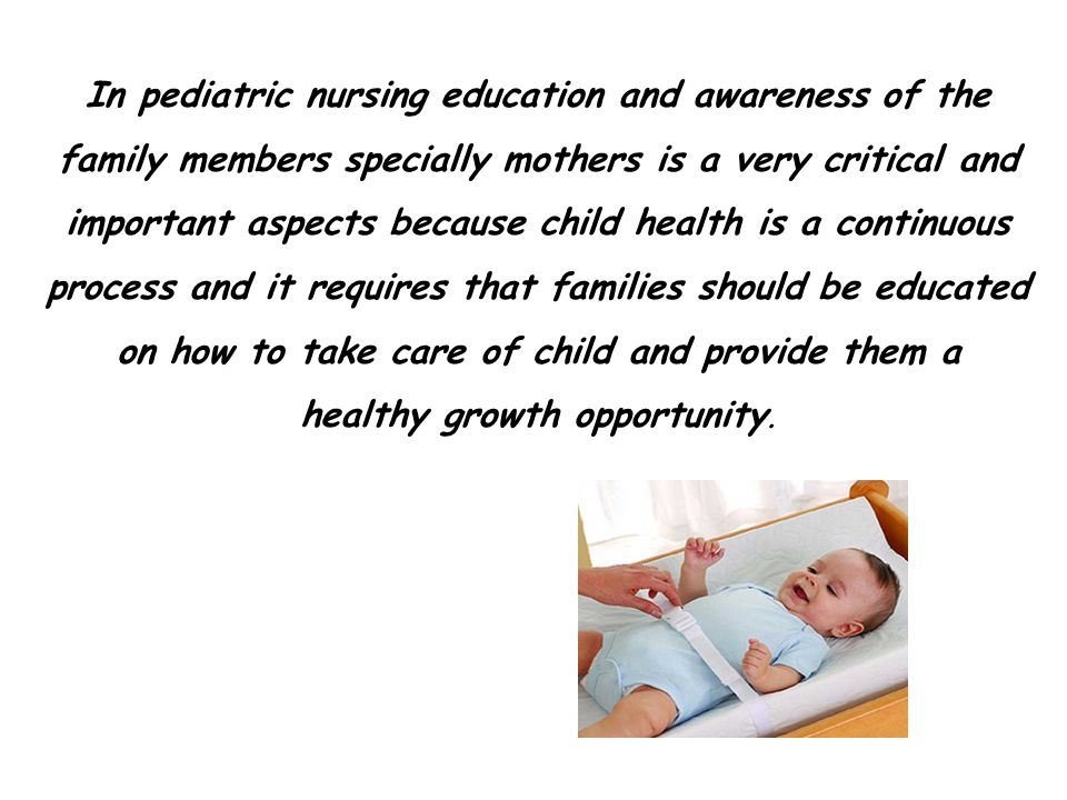 In pediatric nursing education and awareness of the family members specially mothers is a very critical and important aspects because child health is a continuous process and it requires that families should be educated on how to take care of child and provide them a healthy growth opportunity.