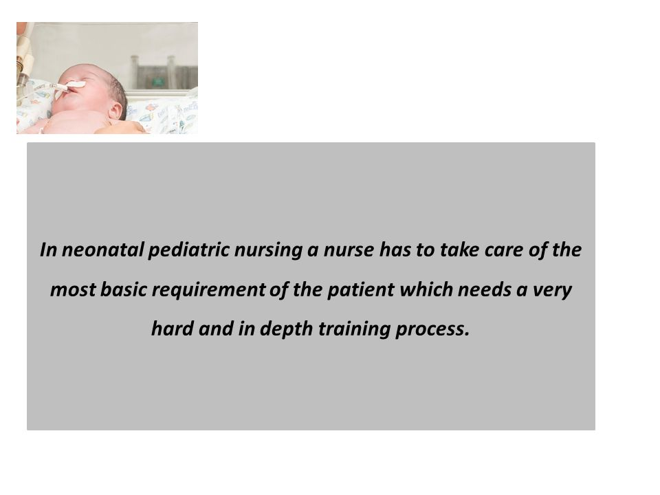 In neonatal pediatric nursing a nurse has to take care of the most basic requirement of the patient which needs a very hard and in depth training process.