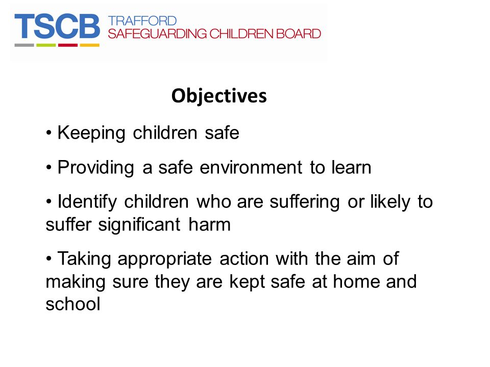 Objectives Keeping children safe Providing a safe environment to learn