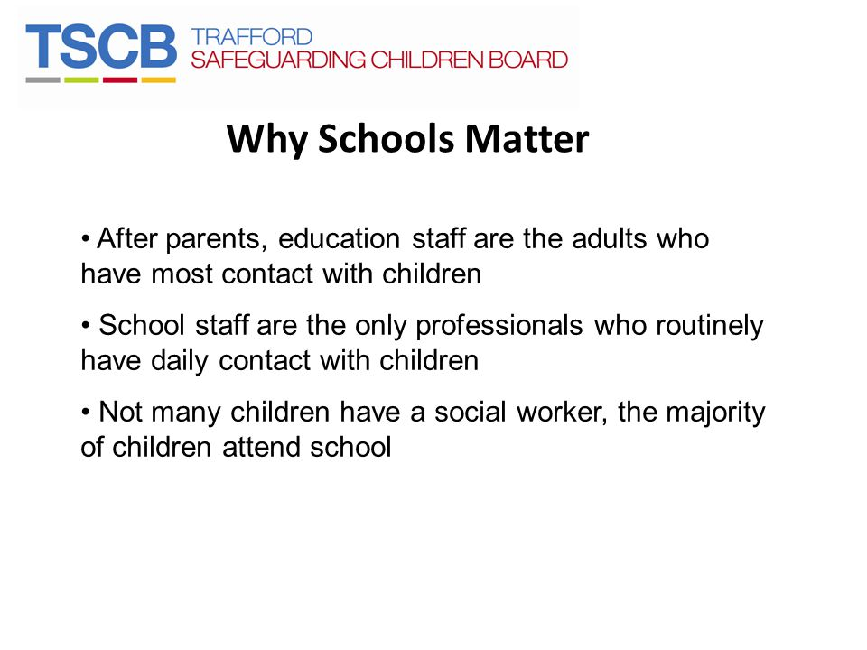 Why Schools Matter After parents, education staff are the adults who have most contact with children.