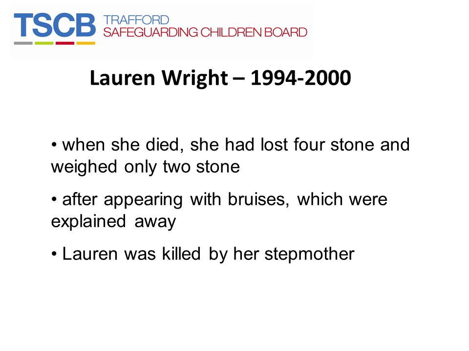 Lauren Wright – 1994-2000 when she died, she had lost four stone and weighed only two stone. after appearing with bruises, which were explained away.