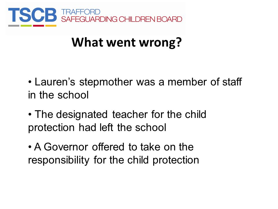 What went wrong Lauren's stepmother was a member of staff in the school. The designated teacher for the child protection had left the school.