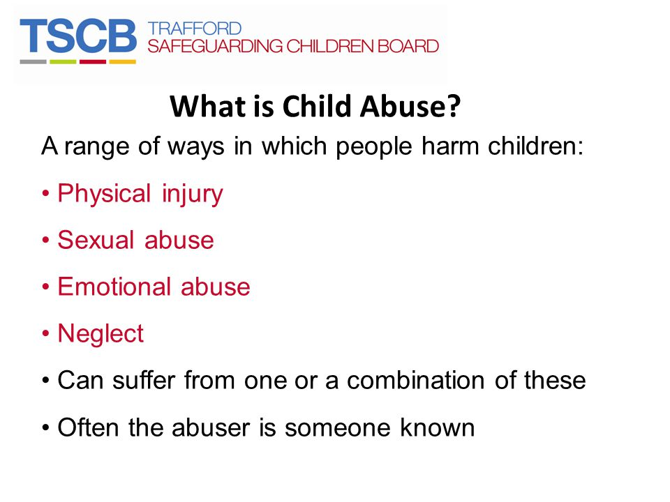 What is Child Abuse A range of ways in which people harm children: