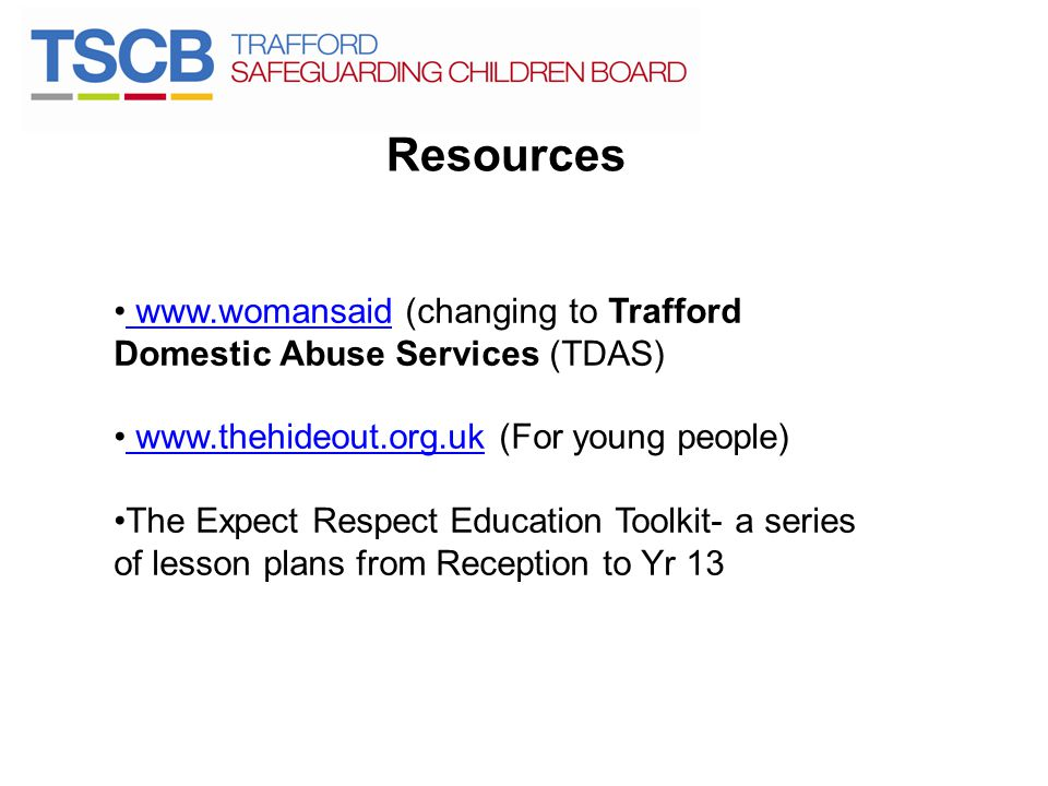 Resources www.womansaid (changing to Trafford Domestic Abuse Services (TDAS) www.thehideout.org.uk (For young people)