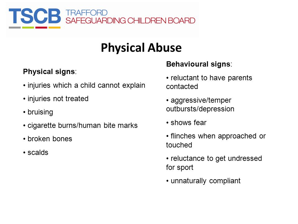 Physical Abuse Behavioural signs: reluctant to have parents contacted