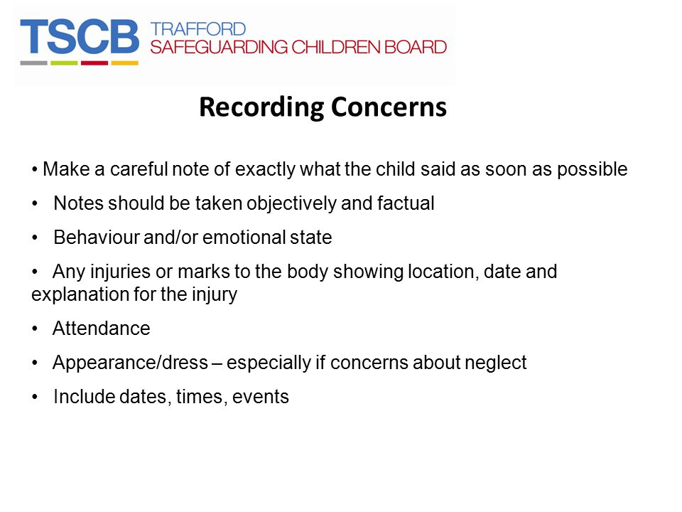 Recording Concerns Make a careful note of exactly what the child said as soon as possible. Notes should be taken objectively and factual.