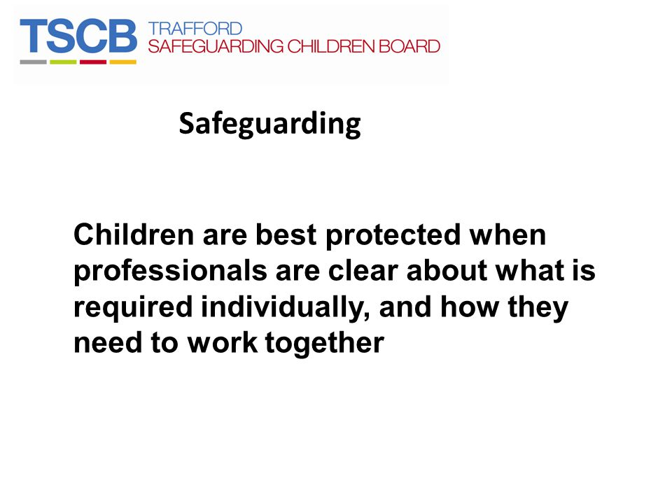 Safeguarding Children are best protected when professionals are clear about what is required individually, and how they need to work together.