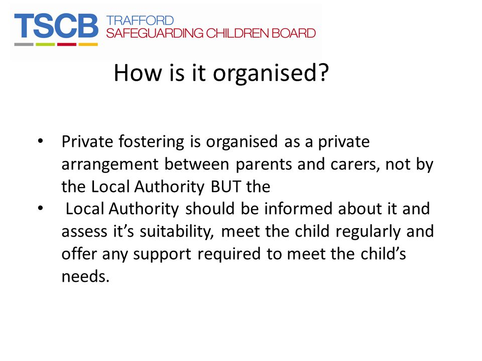 How is it organised Private fostering is organised as a private arrangement between parents and carers, not by the Local Authority BUT the.