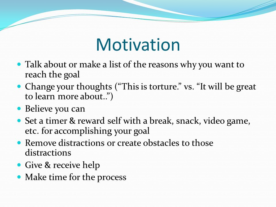 Motivation Talk about or make a list of the reasons why you want to reach the goal.