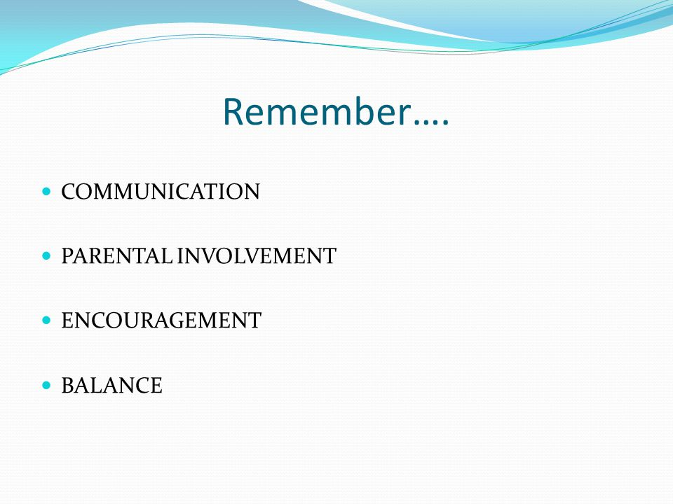 Remember…. COMMUNICATION PARENTAL INVOLVEMENT ENCOURAGEMENT BALANCE