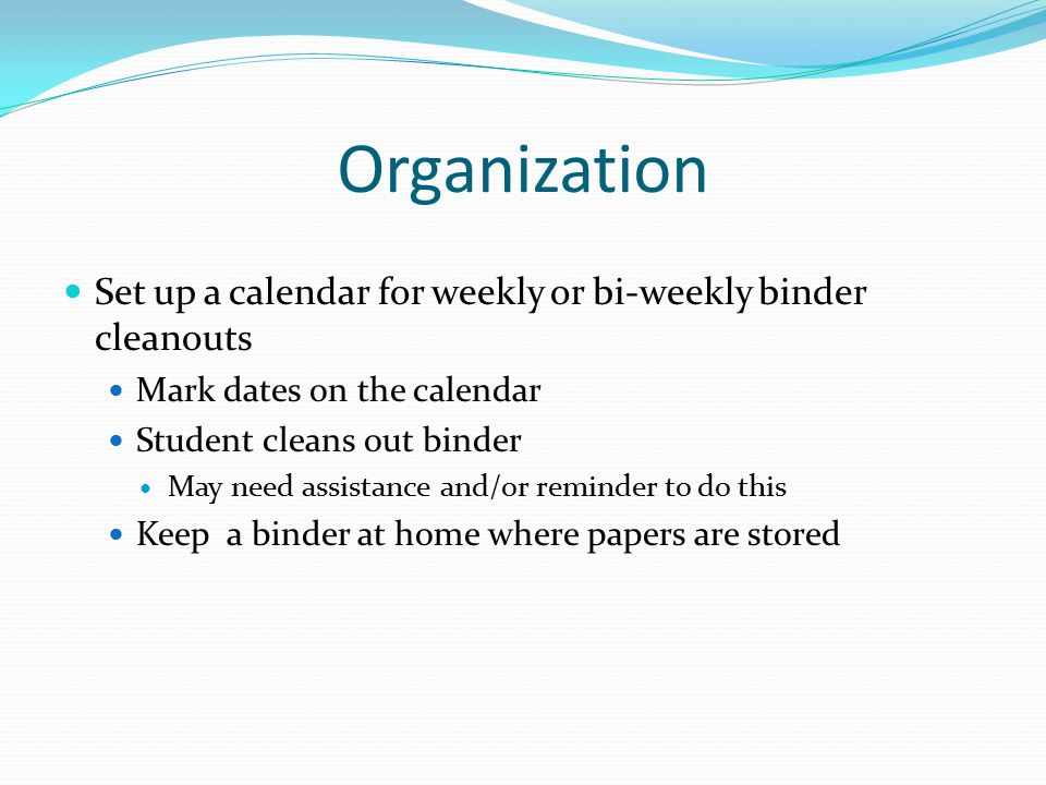 Organization Set up a calendar for weekly or bi-weekly binder cleanouts. Mark dates on the calendar.