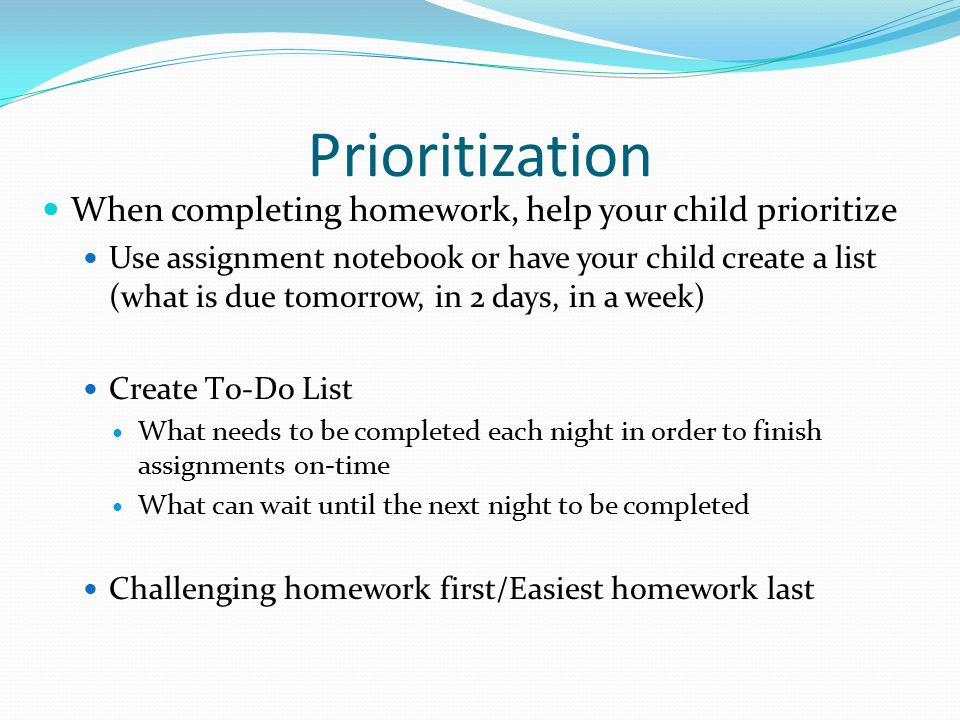 Prioritization When completing homework, help your child prioritize