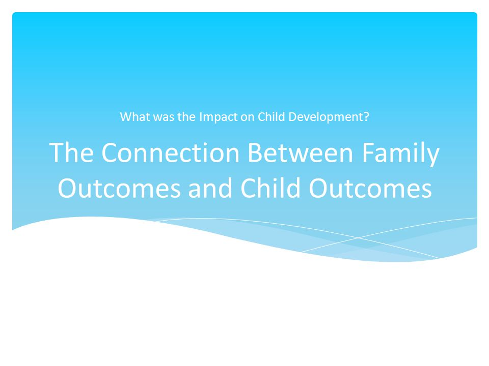 The Connection Between Family Outcomes and Child Outcomes