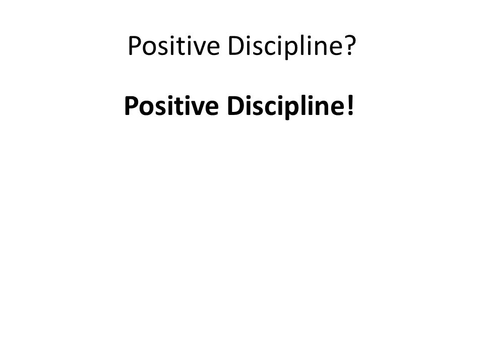 Positive Discipline Positive Discipline!