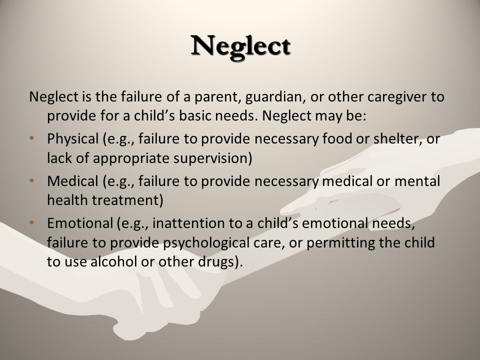 Neglect Neglect is the failure of a parent, guardian, or other caregiver to provide for a child's basic needs. Neglect may be:
