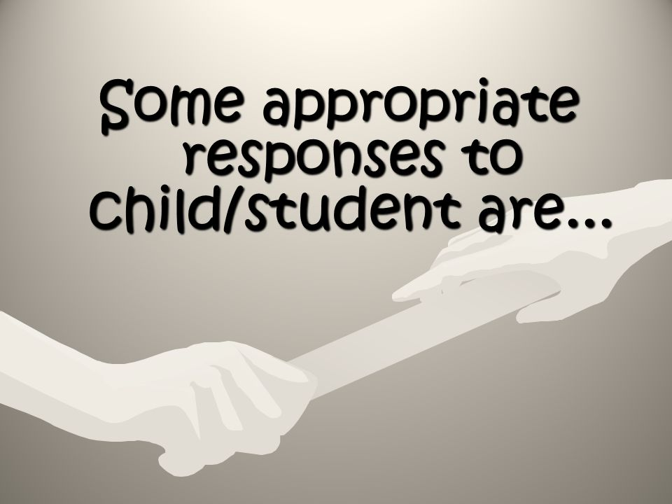 Some appropriate responses to child/student are...