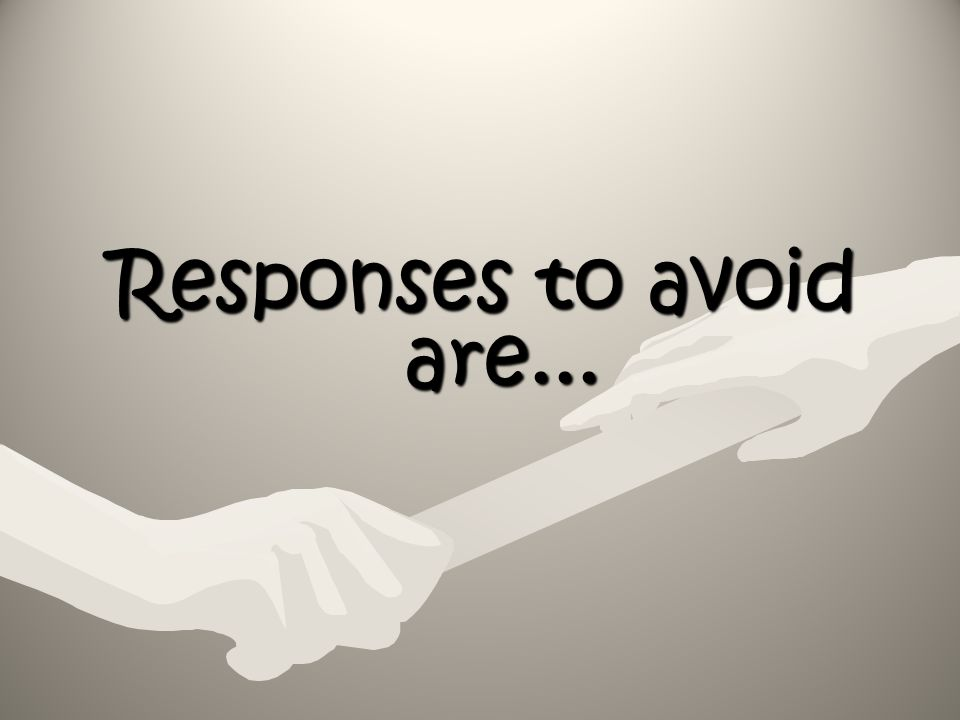 Responses to avoid are...