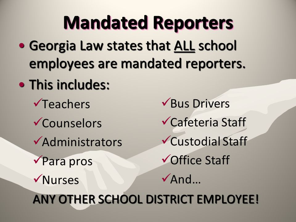 Mandated Reporters Georgia Law states that ALL school employees are mandated reporters. This includes: