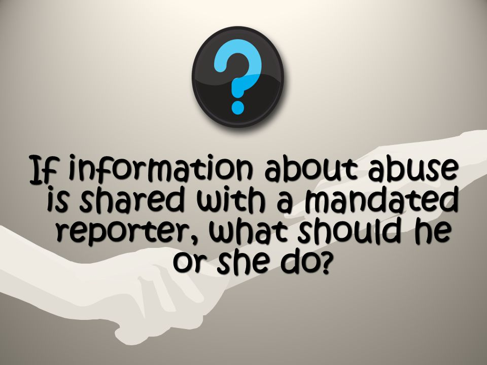 If information about abuse is shared with a mandated reporter, what should he or she do