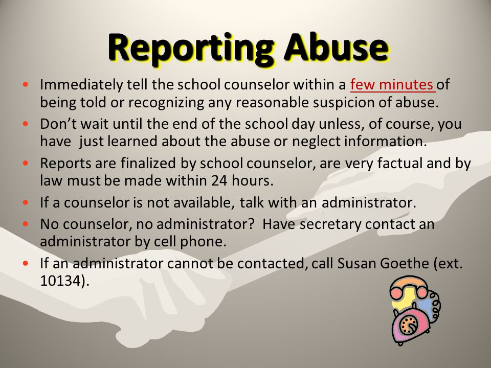 Reporting Abuse Immediately tell the school counselor within a few minutes of being told or recognizing any reasonable suspicion of abuse.